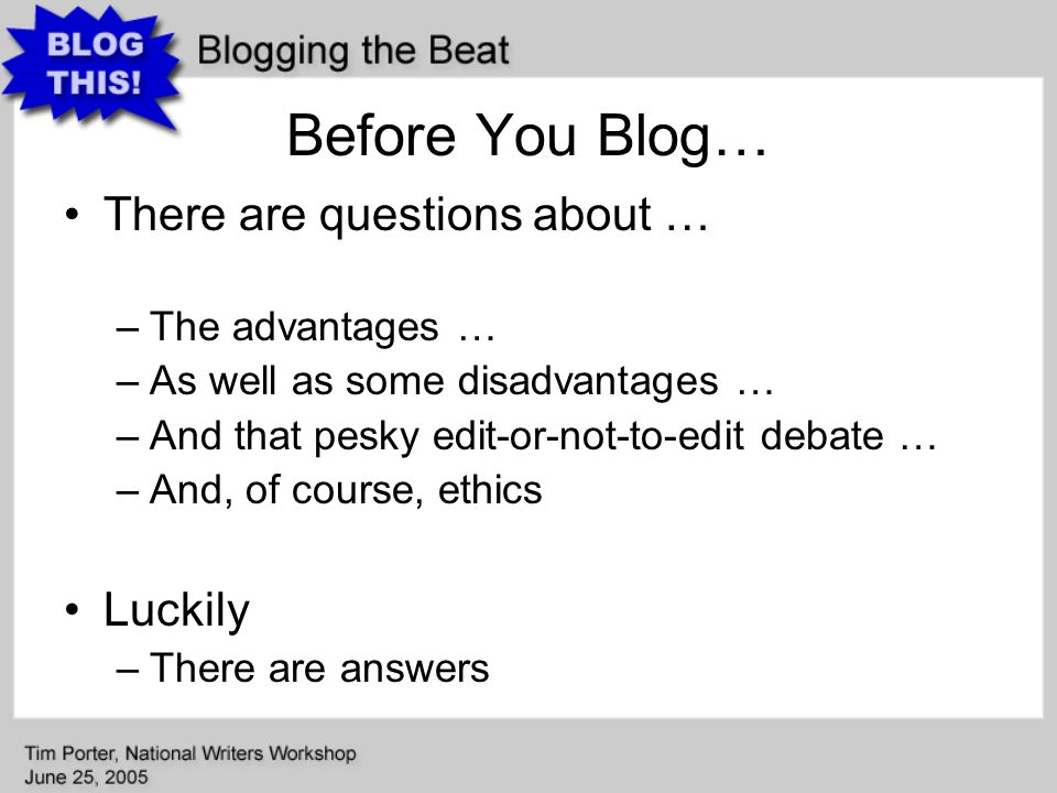 Before You Blog… There are questions about … –The advantages … –As well as some disadvantages … –And that pesky edit-or-not-to-edit debate … –And, of course, ethics Luckily –There are answers
