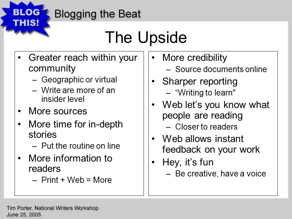 The Upside Greater reach within your community –Geographic or virtual –Write are more of an insider level More sources More time for in-depth stories –Put the routine on line More information to readers –Print + Web = More More credibility –Source documents online Sharper reporting – Writing to learn Web let's you know what people are reading –Closer to readers Web allows instant feedback on your work Hey, it's fun –Be creative, have a voice