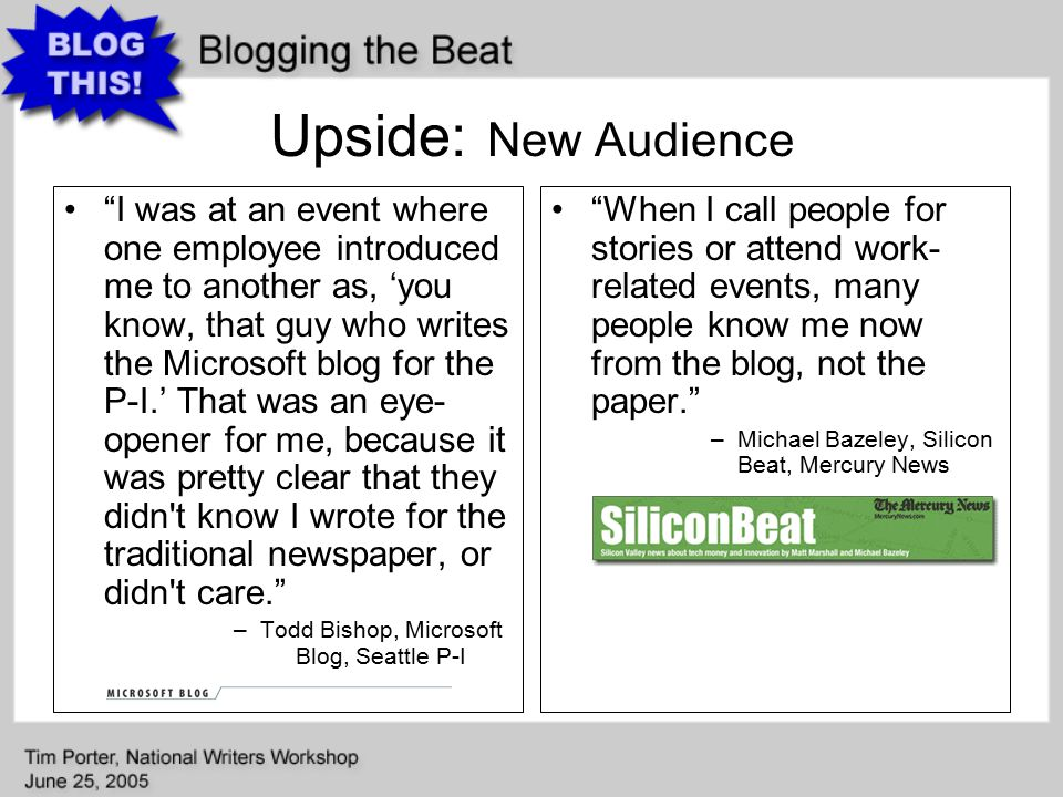 Upside: New Audience I was at an event where one employee introduced me to another as, 'you know, that guy who writes the Microsoft blog for the P-I.' That was an eye- opener for me, because it was pretty clear that they didn t know I wrote for the traditional newspaper, or didn t care. –Todd Bishop, Microsoft Blog, Seattle P-I When I call people for stories or attend work- related events, many people know me now from the blog, not the paper. –Michael Bazeley, Silicon Beat, Mercury News