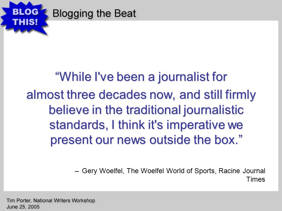 While I ve been a journalist for almost three decades now, and still firmly believe in the traditional journalistic standards, I think it s imperative we present our news outside the box. –Gery Woelfel, The Woelfel World of Sports, Racine Journal Times