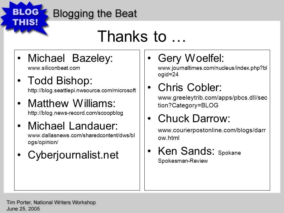 Thanks to … Michael Bazeley: www.siliconbeat.com Todd Bishop: http://blog.seattlepi.nwsource.com/microsoft Matthew Williams: http://blog.news-record.com/scoopblog Michael Landauer: www.dallasnews.com/sharedcontent/dws/bl ogs/opinion/ Cyberjournalist.net Gery Woelfel: www.journaltimes.com/nucleus/index.php?bl ogid=24 Chris Cobler: www.greeleytrib.com/apps/pbcs.dll/sec tion?Category=BLOG Chuck Darrow: www.courierpostonline.com/blogs/darr ow.html Ken Sands: Spokane Spokesman-Review