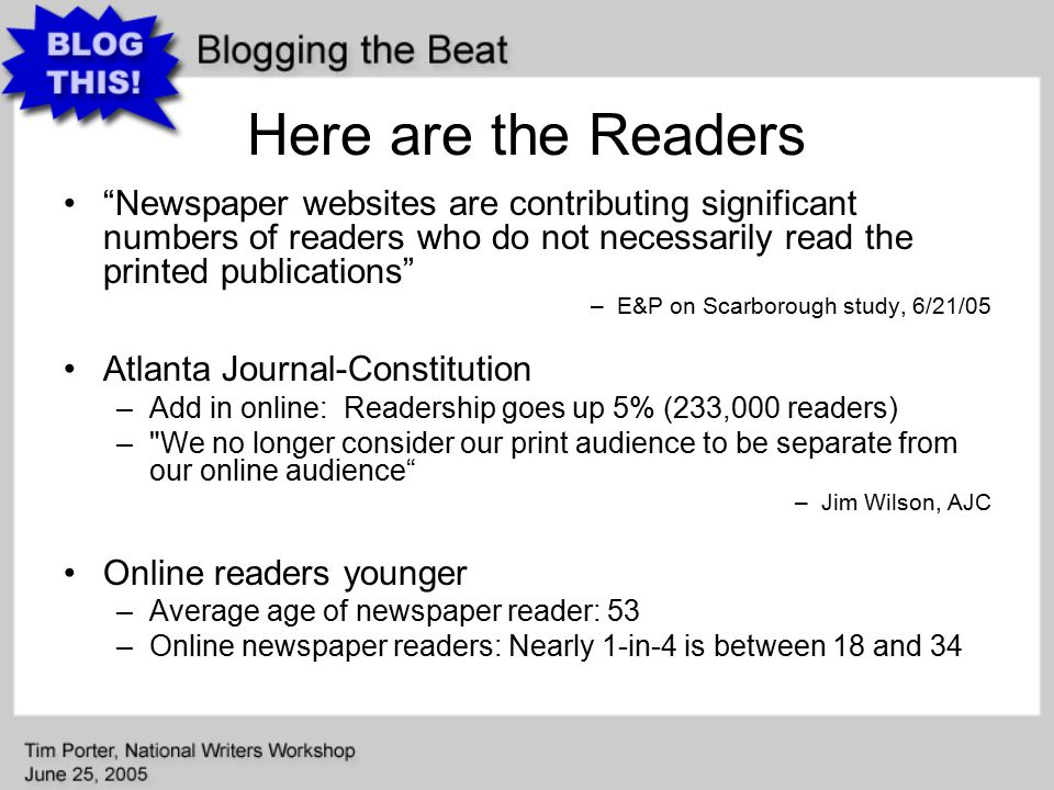 Here are the Readers Newspaper websites are contributing significant numbers of readers who do not necessarily read the printed publications –E&P on Scarborough study, 6/21/05 Atlanta Journal-Constitution –Add in online: Readership goes up 5% (233,000 readers) – We no longer consider our print audience to be separate from our online audience –Jim Wilson, AJC Online readers younger –Average age of newspaper reader: 53 –Online newspaper readers: Nearly 1-in-4 is between 18 and 34