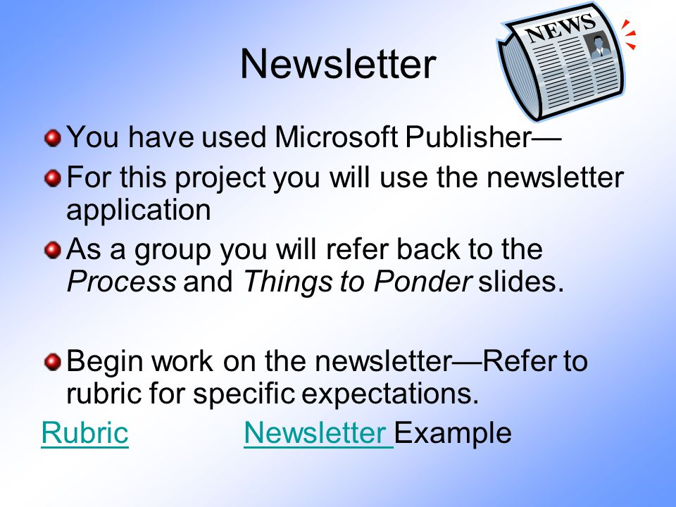 Newsletter You have used Microsoft Publisher— For this project you will use the newsletter application As a group you will refer back to the Process and Things to Ponder slides.
