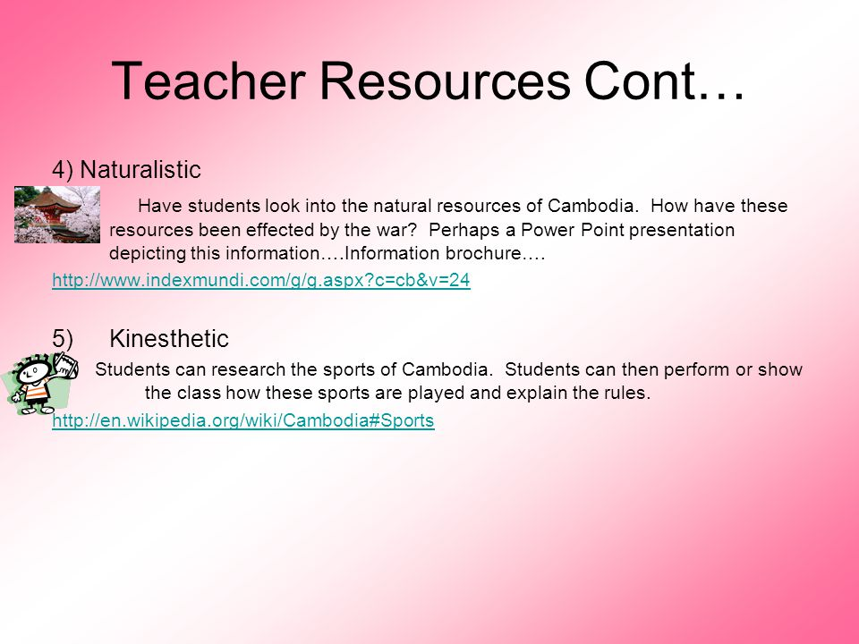 Teacher Resources Cont… 4) Naturalistic Have students look into the natural resources of Cambodia. How have these resources been effected by the war?