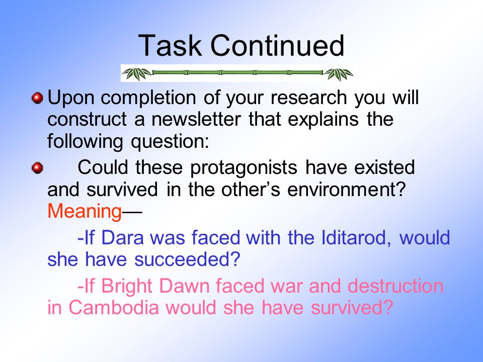 Task Continued Upon completion of your research you will construct a newsletter that explains the following question: Could these protagonists have existed and survived in the other's environment.