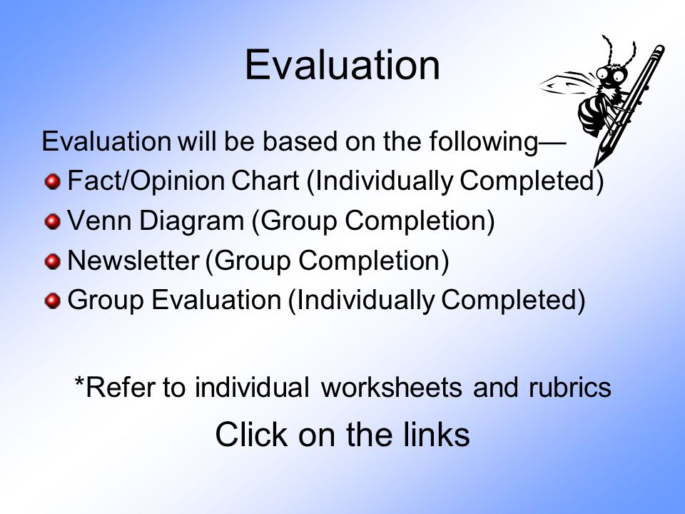 Evaluation Evaluation will be based on the following— Fact/Opinion Chart (Individually Completed) Venn Diagram (Group Completion) Newsletter (Group Completion) Group Evaluation (Individually Completed) *Refer to individual worksheets and rubrics Click on the links