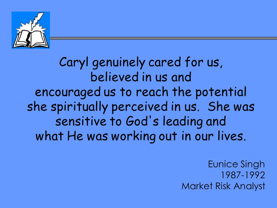 Caryl genuinely cared for us, believed in us and encouraged us to reach the potential she spiritually perceived in us. She was sensitive to God's lead