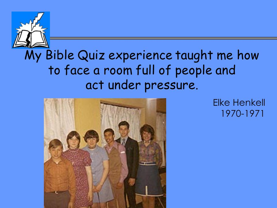 My Bible Quiz experience taught me how to face a room full of people and act under pressure. Elke Henkell 1970-1971