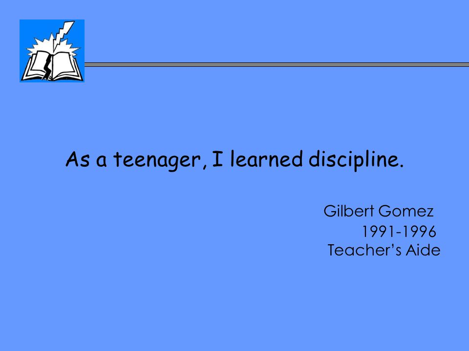 As a teenager, I learned discipline. Gilbert Gomez 1991-1996 Teacher's Aide
