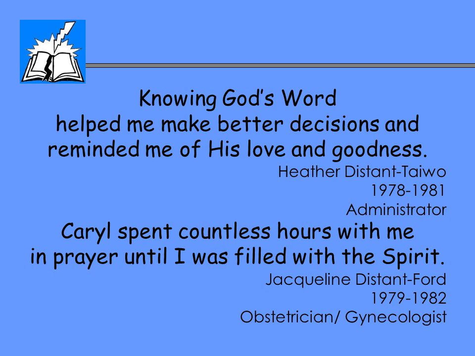 Knowing God's Word helped me make better decisions and reminded me of His love and goodness. Heather Distant-Taiwo 1978-1981 Administrator Caryl spent