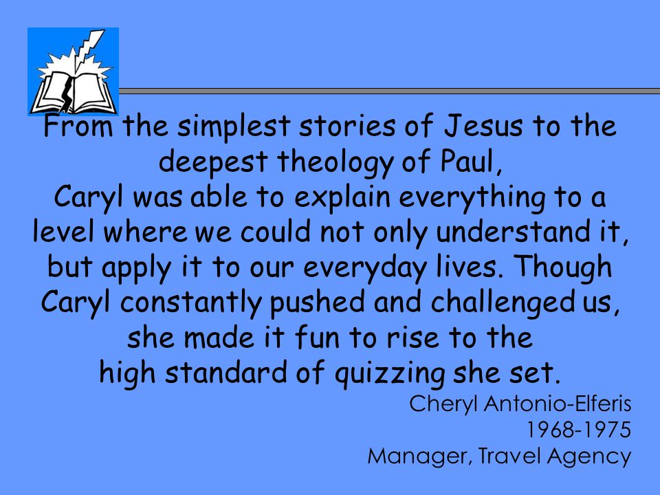 From the simplest stories of Jesus to the deepest theology of Paul, Caryl was able to explain everything to a level where we could not only understand