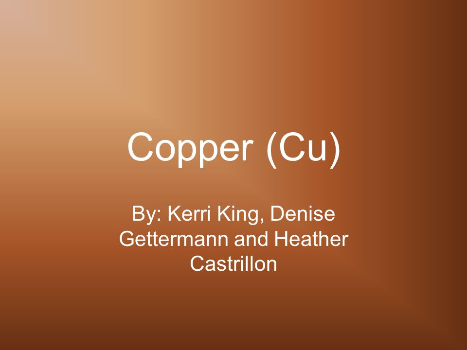 Copper (Cu) By: Kerri King, Denise Gettermann and Heather Castrillon