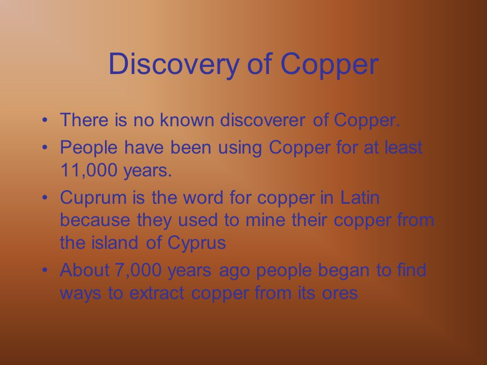 Discovery of Copper There is no known discoverer of Copper. People have been using Copper for at least 11,000 years. Cuprum is the word for copper in