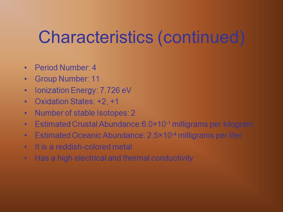 Characteristics (continued) Period Number: 4 Group Number: 11 Ionization Energy: 7.726 eV Oxidation States: +2, +1 Number of stable Isotopes: 2 Estima