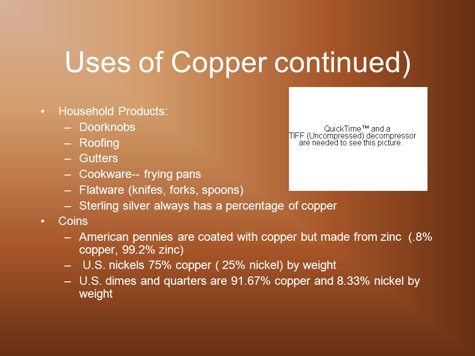 Uses of Copper continued) Household Products: –Doorknobs –Roofing –Gutters –Cookware-- frying pans –Flatware (knifes, forks, spoons) –Sterling silver