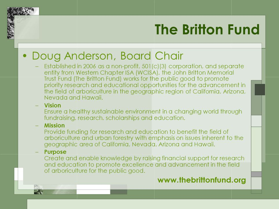 The Britton Fund Doug Anderson, Board Chair –Established in 2006 as a non-profit, 501(c)(3) corporation, and separate entity from Western Chapter ISA (WCISA), the John Britton Memorial Trust Fund (The Britton Fund) works for the public good to promote priority research and educational opportunities for the advancement in the field of arboriculture in the geographic region of California, Arizona, Nevada and Hawaii.