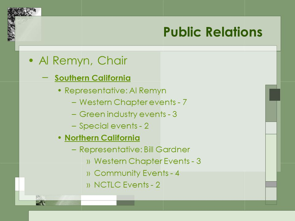Public Relations Al Remyn, Chair – Southern California Representative: Al Remyn –Western Chapter events - 7 –Green industry events - 3 –Special events - 2 Northern California –Representative: Bill Gardner »Western Chapter Events - 3 »Community Events - 4 »NCTLC Events - 2