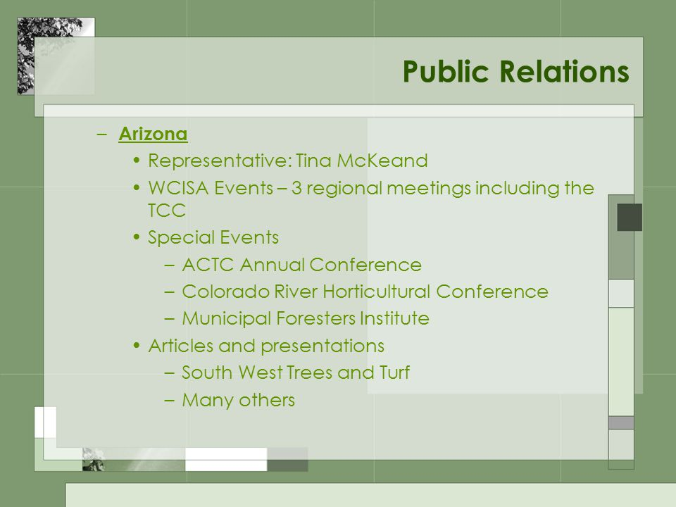 Public Relations – Arizona Representative: Tina McKeand WCISA Events – 3 regional meetings including the TCC Special Events –ACTC Annual Conference –Colorado River Horticultural Conference –Municipal Foresters Institute Articles and presentations –South West Trees and Turf –Many others