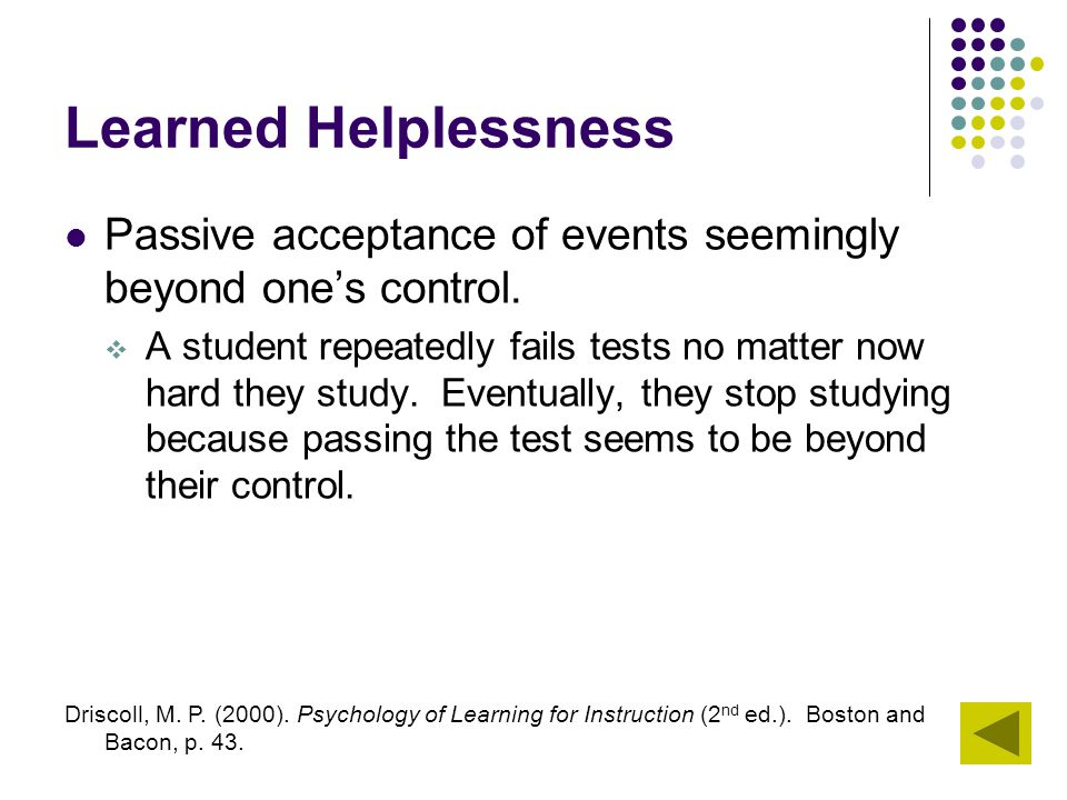 Learned Helplessness Passive acceptance of events seemingly beyond one's control.  A student repeatedly fails tests no matter now hard they study. Ev