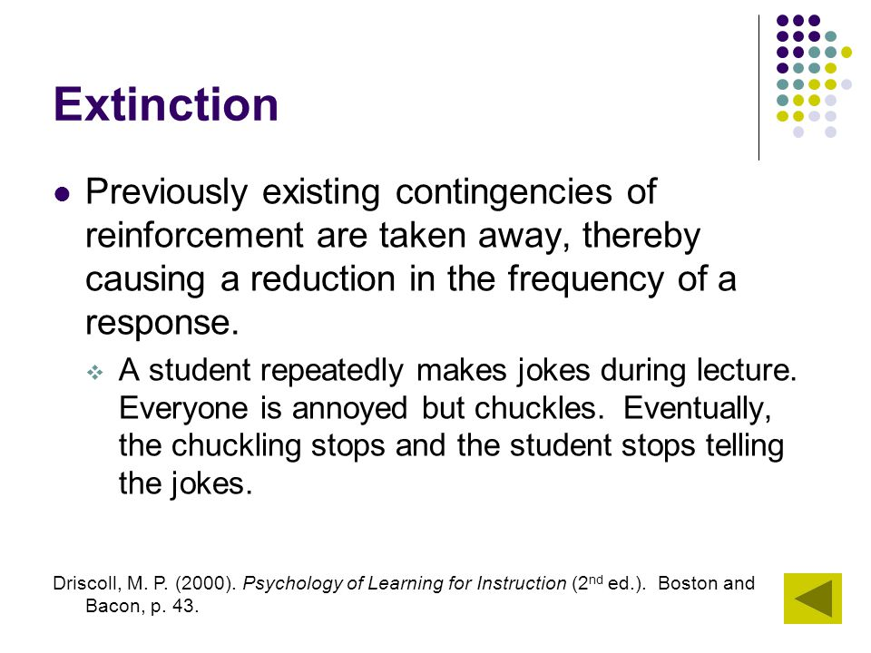 Extinction Previously existing contingencies of reinforcement are taken away, thereby causing a reduction in the frequency of a response.  A student