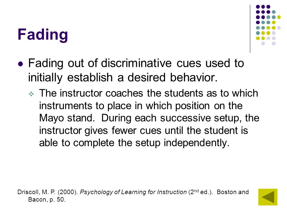 Fading Fading out of discriminative cues used to initially establish a desired behavior.  The instructor coaches the students as to which instruments
