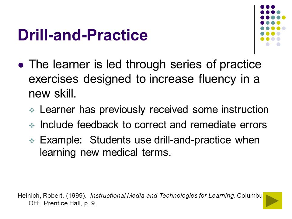 Drill-and-Practice The learner is led through series of practice exercises designed to increase fluency in a new skill.  Learner has previously recei