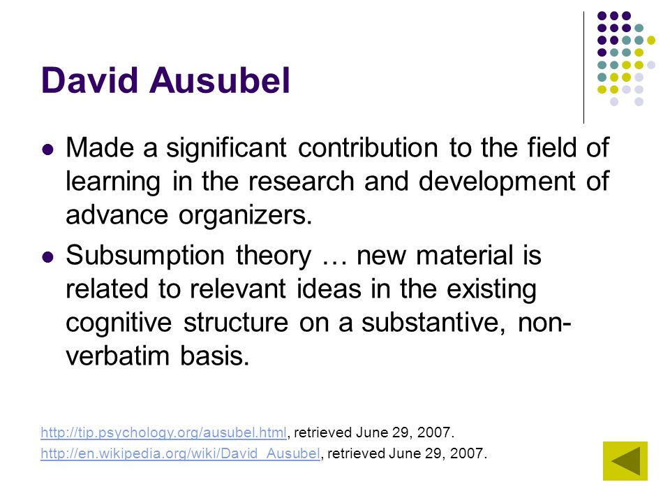 David Ausubel Made a significant contribution to the field of learning in the research and development of advance organizers. Subsumption theory … new