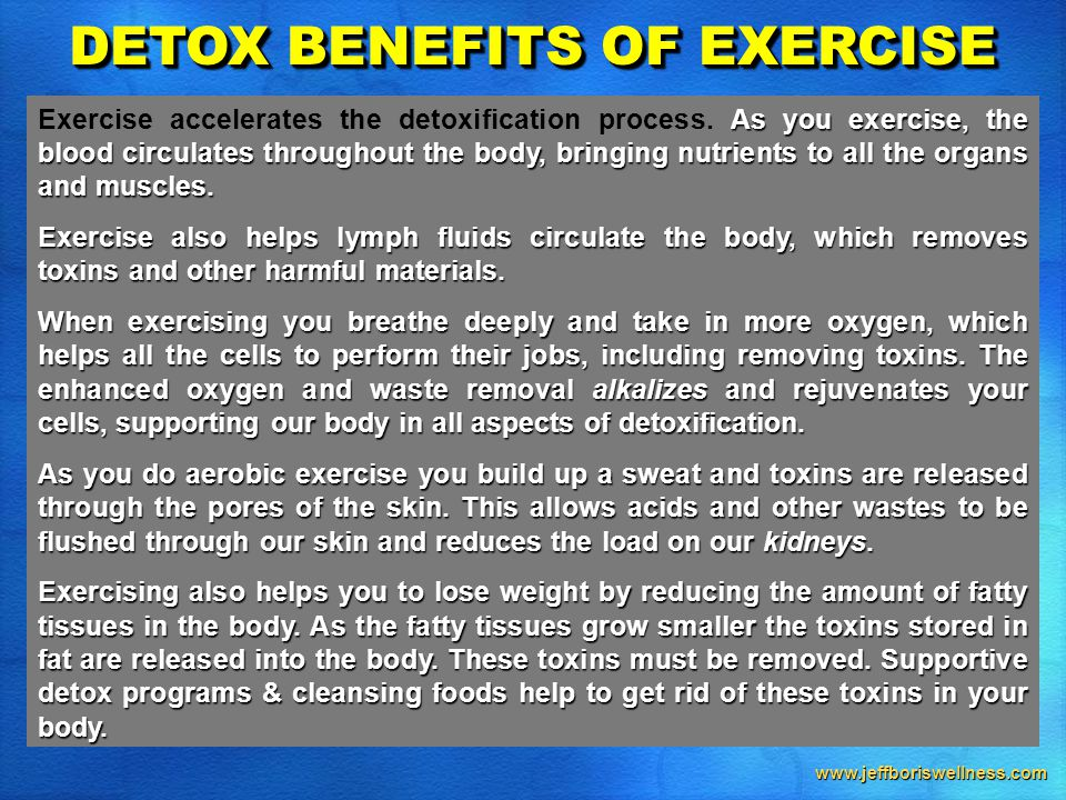 www.jeffboriswellness.com DETOX BENEFITS OF EXERCISE As you exercise, the blood circulates throughout the body, bringing nutrients to all the organs and muscles.
