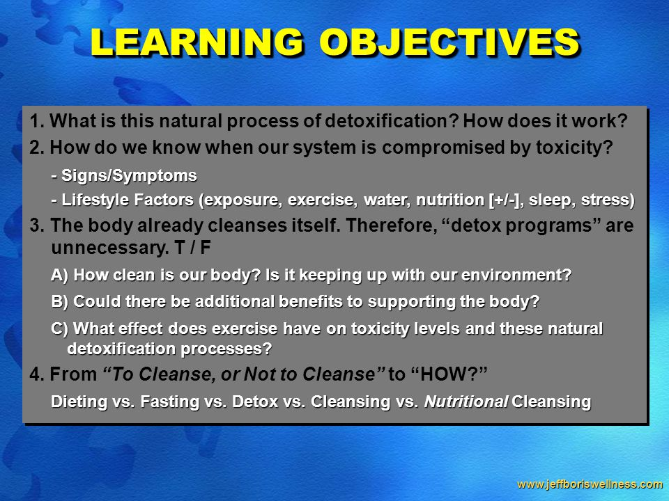 www.jeffboriswellness.com 1. What is this natural process of detoxification? How does it work? 2. How do we know when our system is compromised by tox