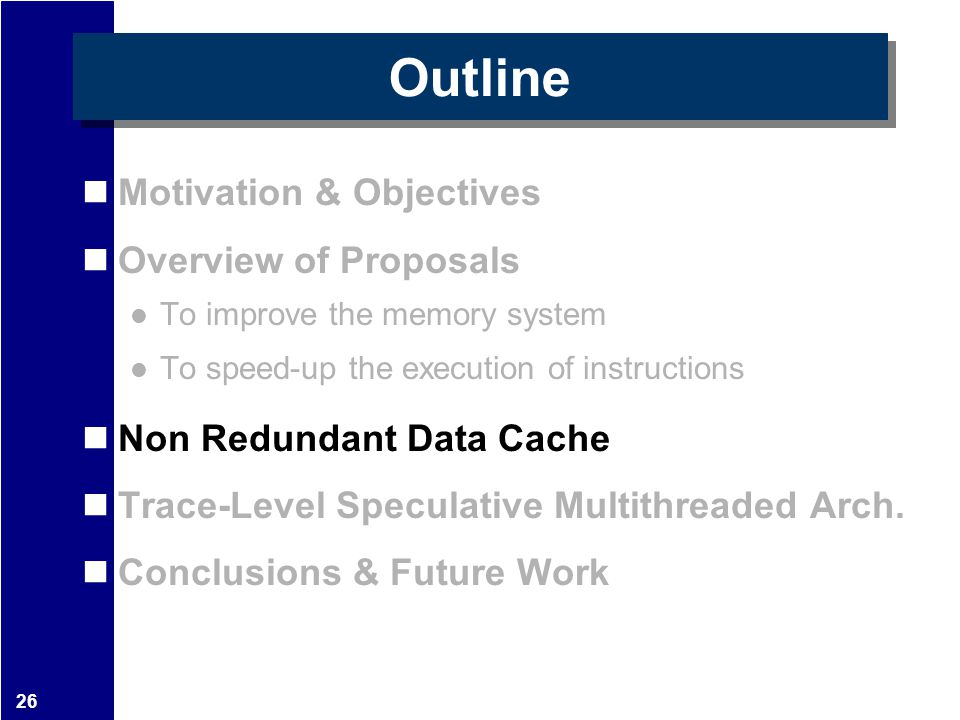 26 Outline Motivation & Objectives Overview of Proposals To improve the memory system To speed-up the execution of instructions Non Redundant Data Cac