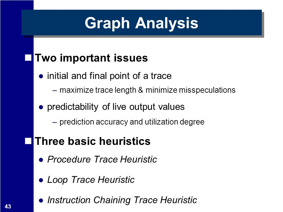 43 Graph Analysis Two important issues initial and final point of a trace –maximize trace length & minimize misspeculations predictability of live out