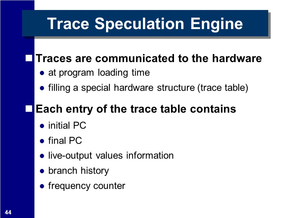 44 Trace Speculation Engine Traces are communicated to the hardware at program loading time filling a special hardware structure (trace table) Each en