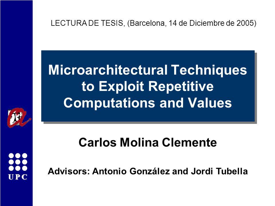 UPC Microarchitectural Techniques to Exploit Repetitive Computations and Values Carlos Molina Clemente LECTURA DE TESIS, (Barcelona, 14 de Diciembre de 2005) Advisors: Antonio González and Jordi Tubella