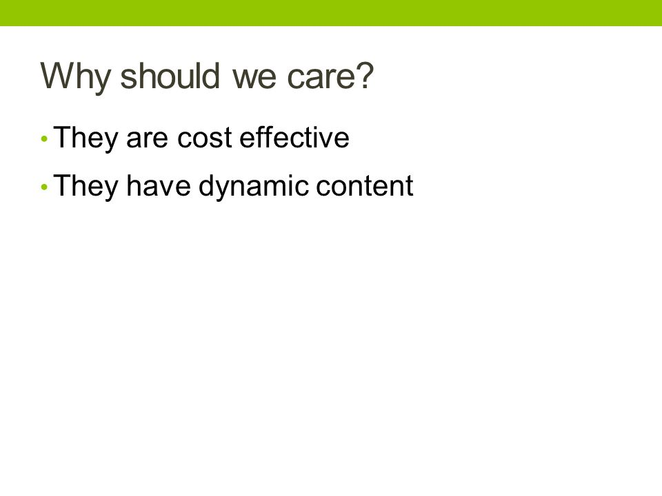 Why should we care? They are cost effective They have dynamic content