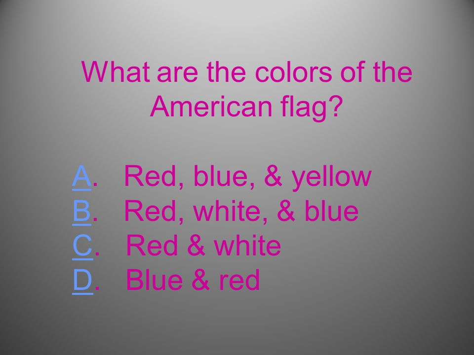 What are the colors of the American flag. AA. Red, blue, & yellow BB.