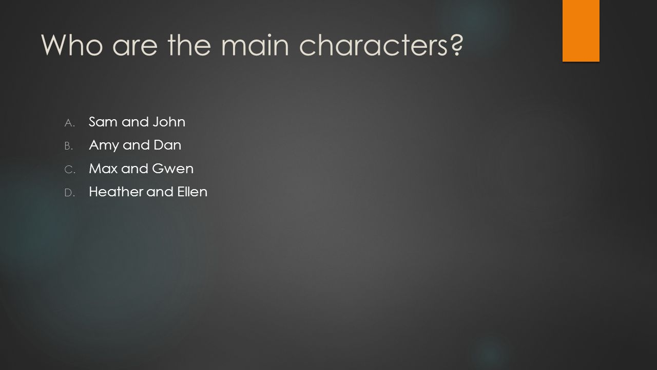 Who are the main characters A. Sam and John B. Amy and Dan C. Max and Gwen D. Heather and Ellen