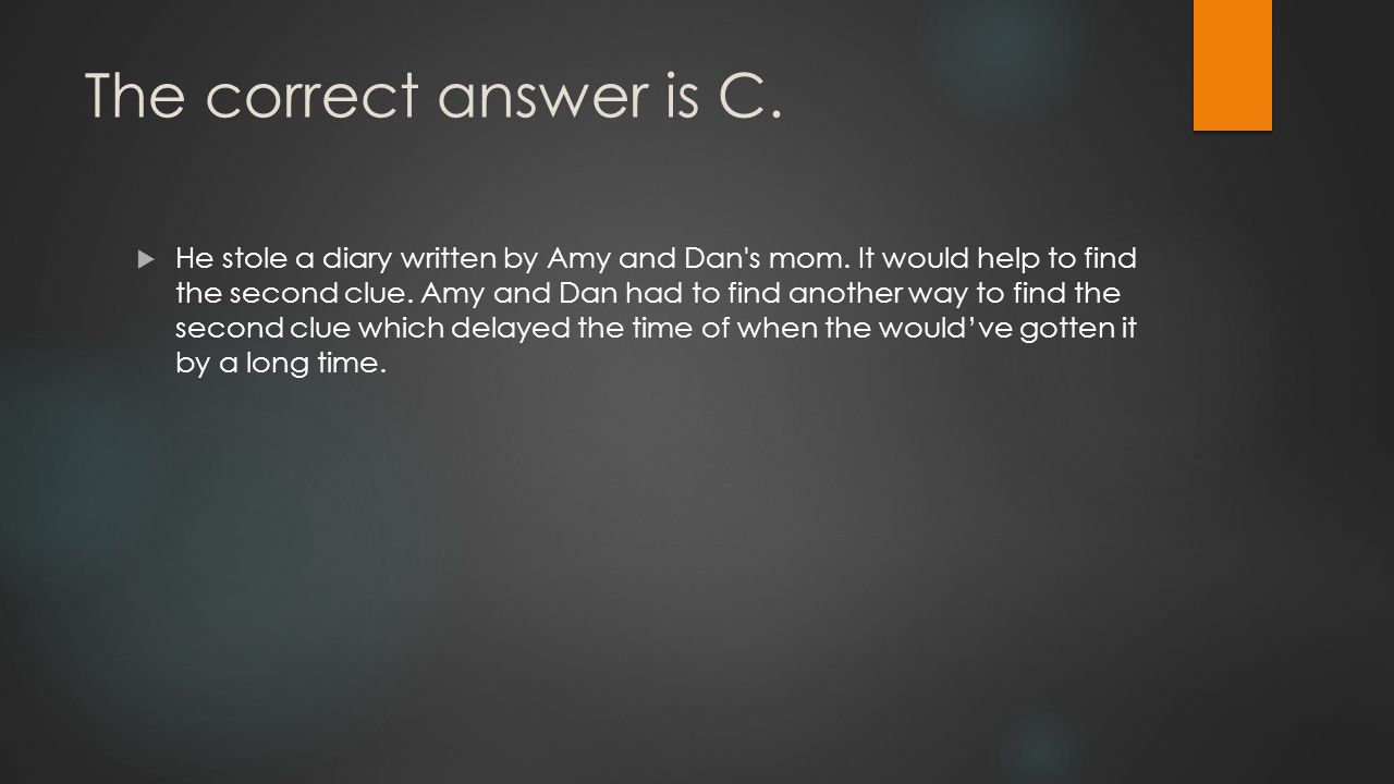 The correct answer is C.  He stole a diary written by Amy and Dan s mom.