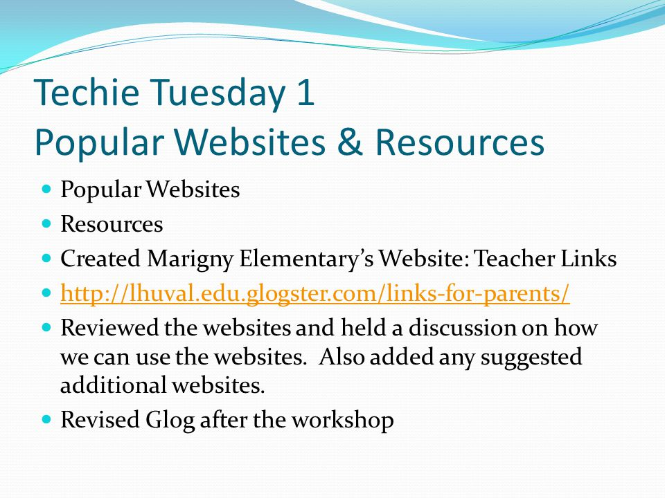 Techie Tuesday 1 Popular Websites & Resources Popular Websites Resources Created Marigny Elementary's Website: Teacher Links http://lhuval.edu.glogster.com/links-for-parents/ Reviewed the websites and held a discussion on how we can use the websites.