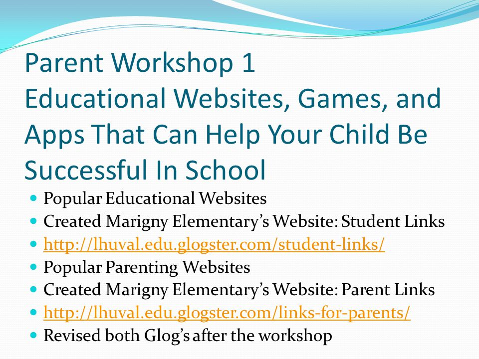 Parent Workshop 1 Educational Websites, Games, and Apps That Can Help Your Child Be Successful In School Popular Educational Websites Created Marigny Elementary's Website: Student Links http://lhuval.edu.glogster.com/student-links/ Popular Parenting Websites Created Marigny Elementary's Website: Parent Links http://lhuval.edu.glogster.com/links-for-parents/ Revised both Glog's after the workshop