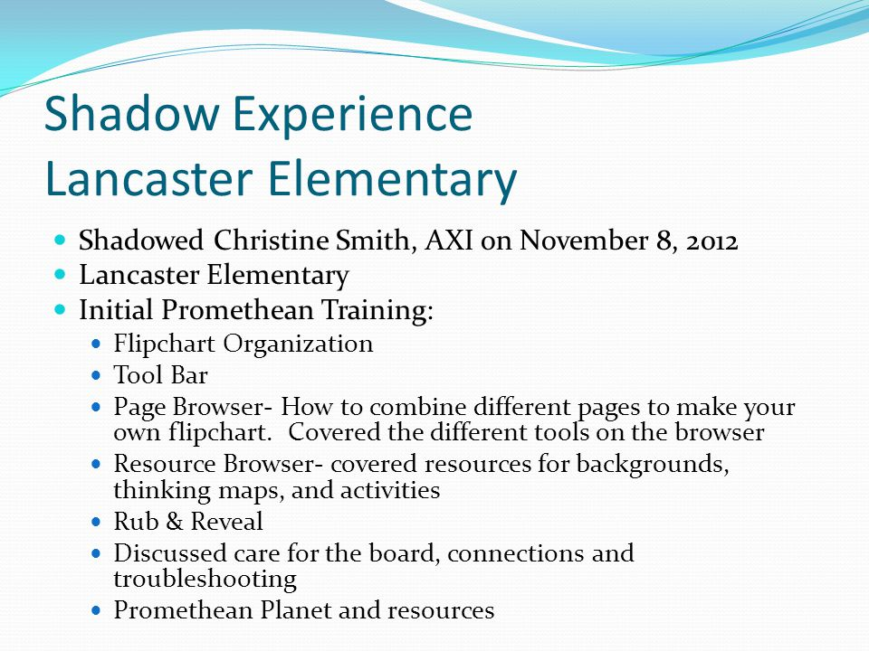 Shadow Experience Lancaster Elementary Shadowed Christine Smith, AXI on November 8, 2012 Lancaster Elementary Initial Promethean Training: Flipchart Organization Tool Bar Page Browser- How to combine different pages to make your own flipchart.
