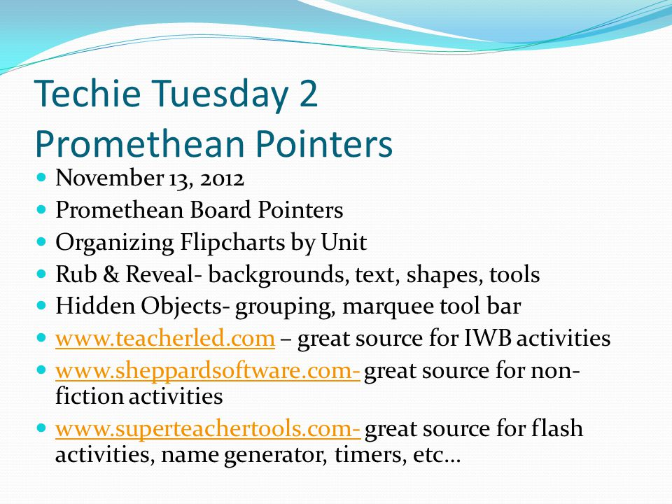 Techie Tuesday 2 Promethean Pointers November 13, 2012 Promethean Board Pointers Organizing Flipcharts by Unit Rub & Reveal- backgrounds, text, shapes, tools Hidden Objects- grouping, marquee tool bar www.teacherled.com – great source for IWB activities www.teacherled.com www.sheppardsoftware.com- great source for non- fiction activities www.sheppardsoftware.com- www.superteachertools.com- great source for flash activities, name generator, timers, etc… www.superteachertools.com-