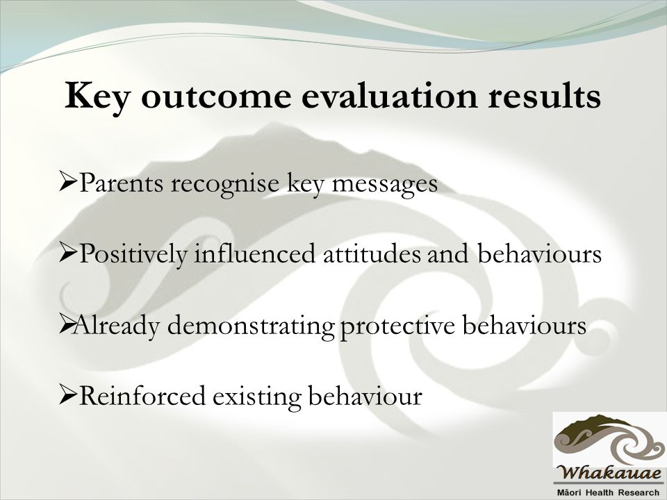 Key outcome evaluation results  Parents recognise key messages  Positively influenced attitudes and behaviours  Already demonstrating protective be