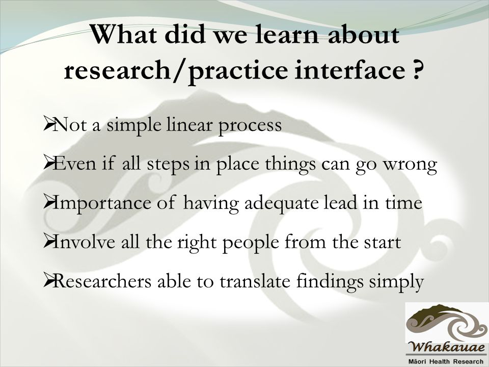 What did we learn about research/practice interface ?  Not a simple linear process  Even if all steps in place things can go wrong  Importance of h