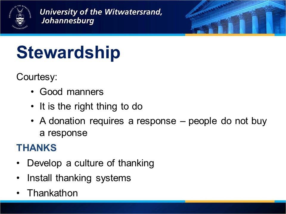 Stewardship Courtesy: Good manners It is the right thing to do A donation requires a response – people do not buy a response THANKS Develop a culture of thanking Install thanking systems Thankathon