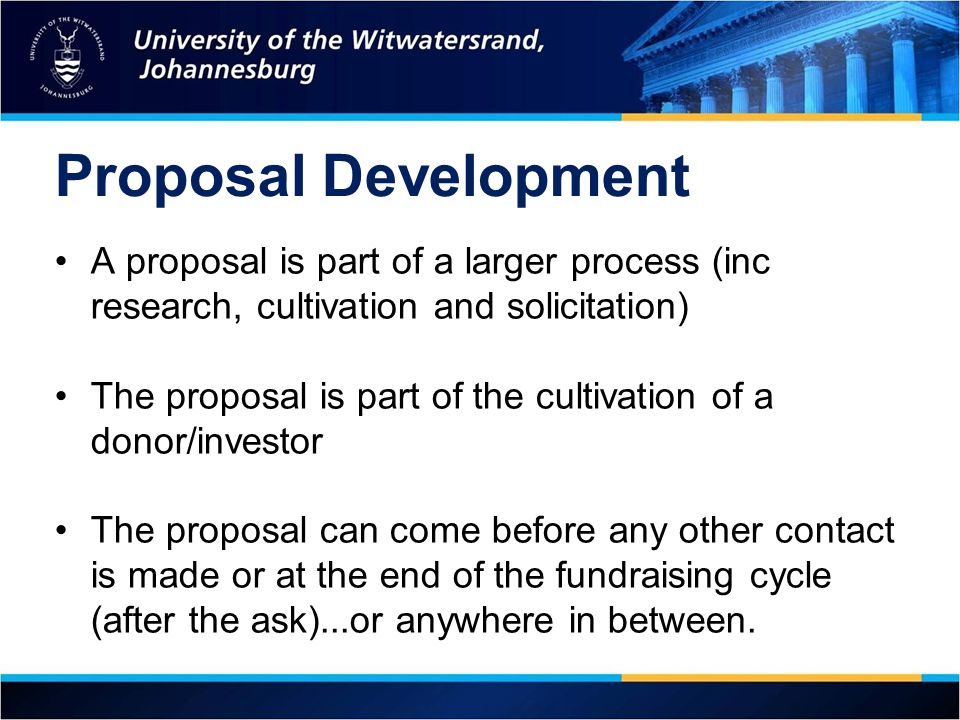 Proposal Development A proposal is part of a larger process (inc research, cultivation and solicitation) The proposal is part of the cultivation of a donor/investor The proposal can come before any other contact is made or at the end of the fundraising cycle (after the ask)...or anywhere in between.