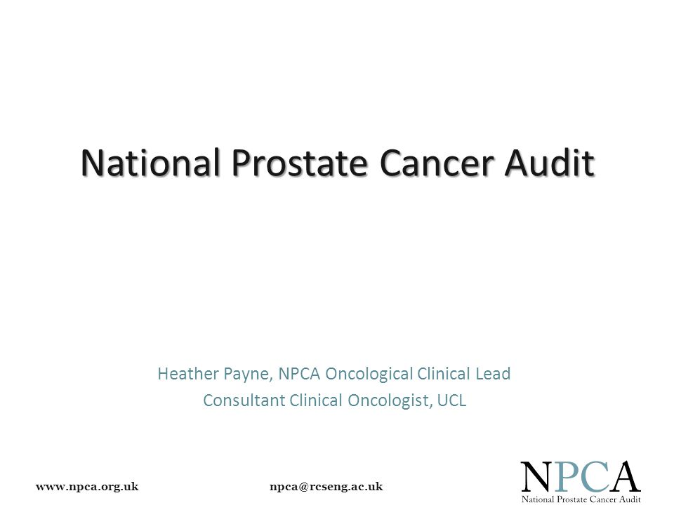www.npca.org.uk npca@rcseng.ac.uk National Prostate Cancer Audit Heather Payne, NPCA Oncological Clinical Lead Consultant Clinical Oncologist, UCL