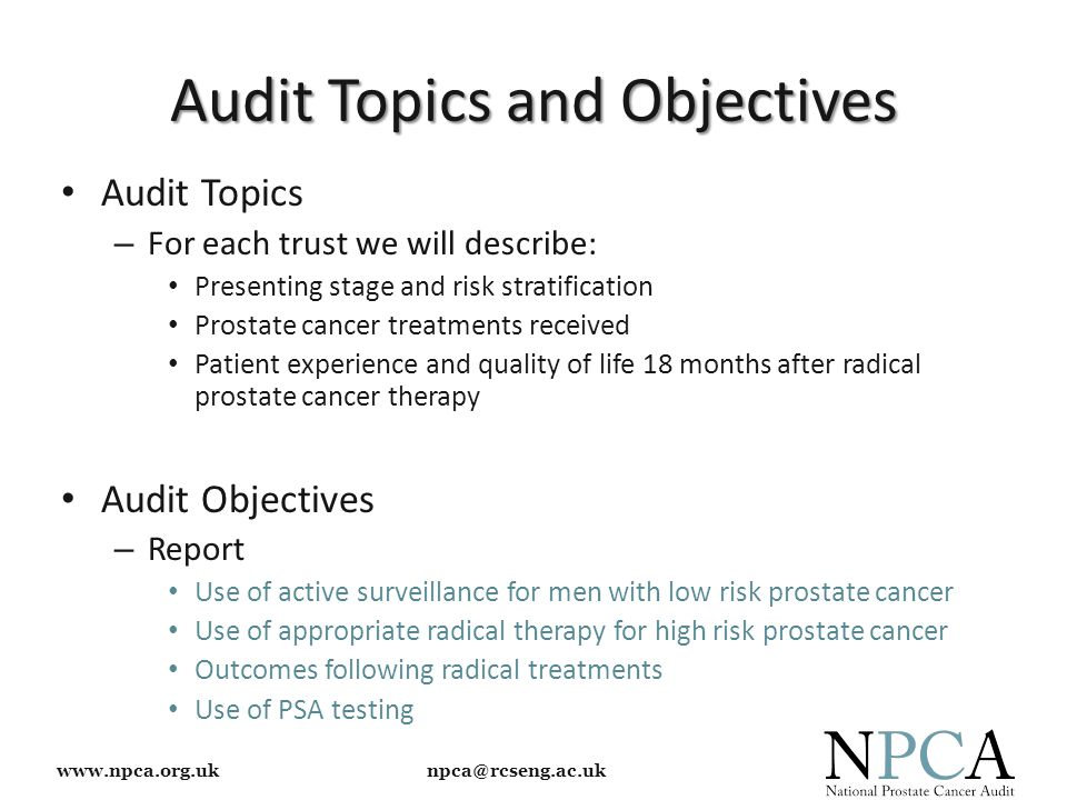 www.npca.org.uk npca@rcseng.ac.uk Audit Topics and Objectives Audit Topics – For each trust we will describe: Presenting stage and risk stratification Prostate cancer treatments received Patient experience and quality of life 18 months after radical prostate cancer therapy Audit Objectives – Report Use of active surveillance for men with low risk prostate cancer Use of appropriate radical therapy for high risk prostate cancer Outcomes following radical treatments Use of PSA testing