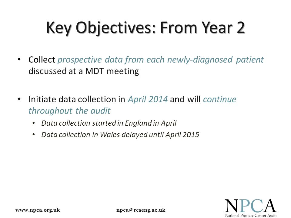 www.npca.org.uk npca@rcseng.ac.uk Key Objectives: From Year 2 Collect prospective data from each newly-diagnosed patient discussed at a MDT meeting Initiate data collection in April 2014 and will continue throughout the audit Data collection started in England in April Data collection in Wales delayed until April 2015