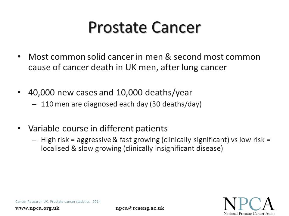 www.npca.org.uk npca@rcseng.ac.uk Prostate Cancer Most common solid cancer in men & second most common cause of cancer death in UK men, after lung cancer 40,000 new cases and 10,000 deaths/year – 110 men are diagnosed each day (30 deaths/day) Variable course in different patients – High risk = aggressive & fast growing (clinically significant) vs low risk = localised & slow growing (clinically insignificant disease) Cancer Research UK.