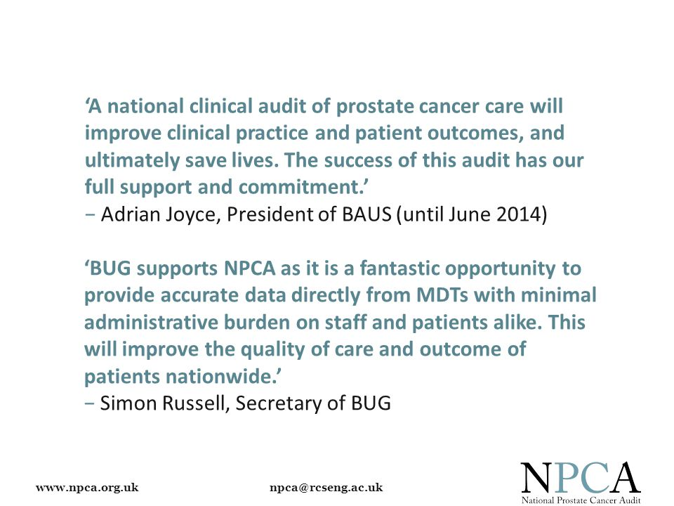 www.npca.org.uk npca@rcseng.ac.uk 'A national clinical audit of prostate cancer care will improve clinical practice and patient outcomes, and ultimately save lives.